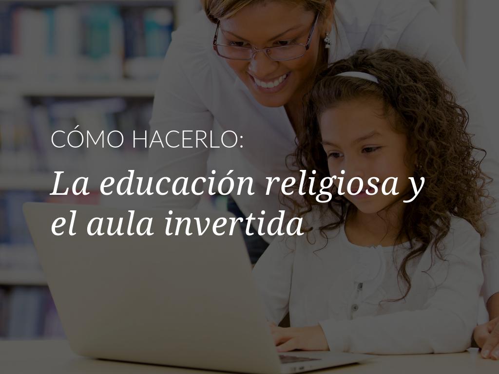 como-hacerlo-la-educacion-religiosa-y-el-aula-invertida