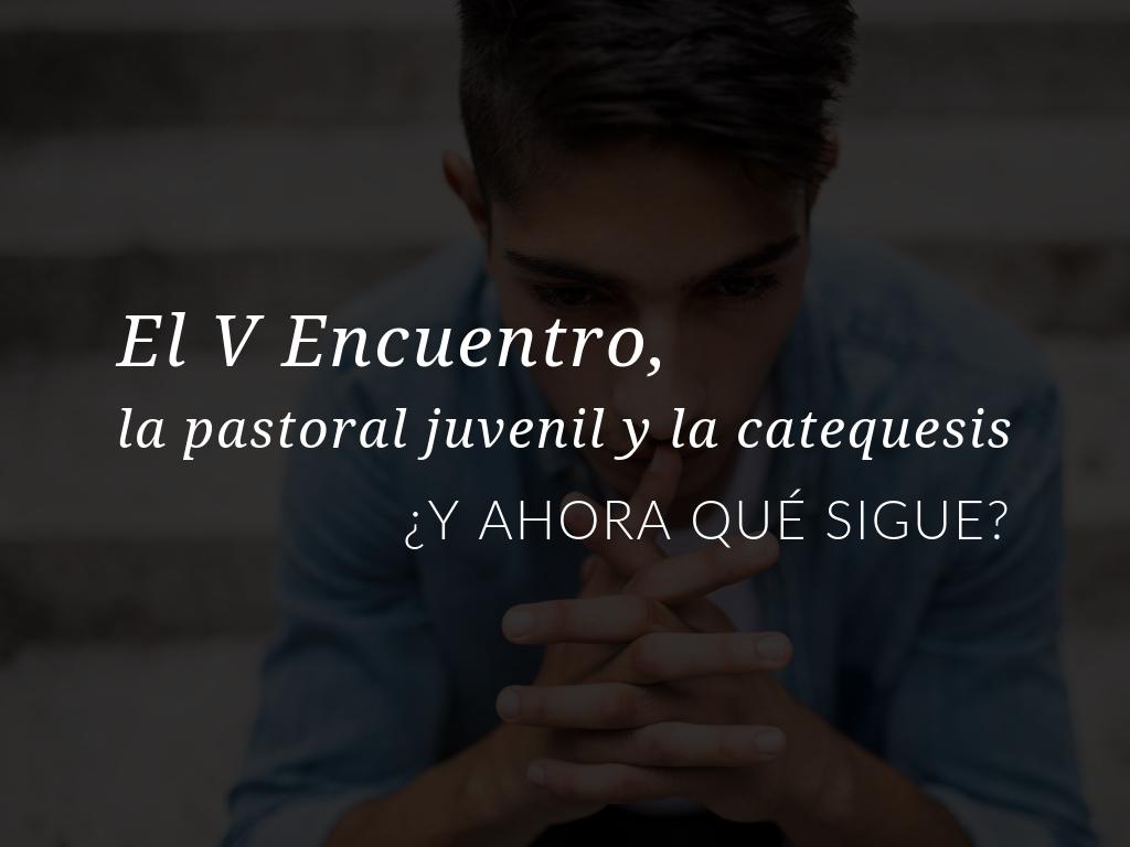 el-v-encuentro-la-pastoral-juvenil-y-la-catequesis