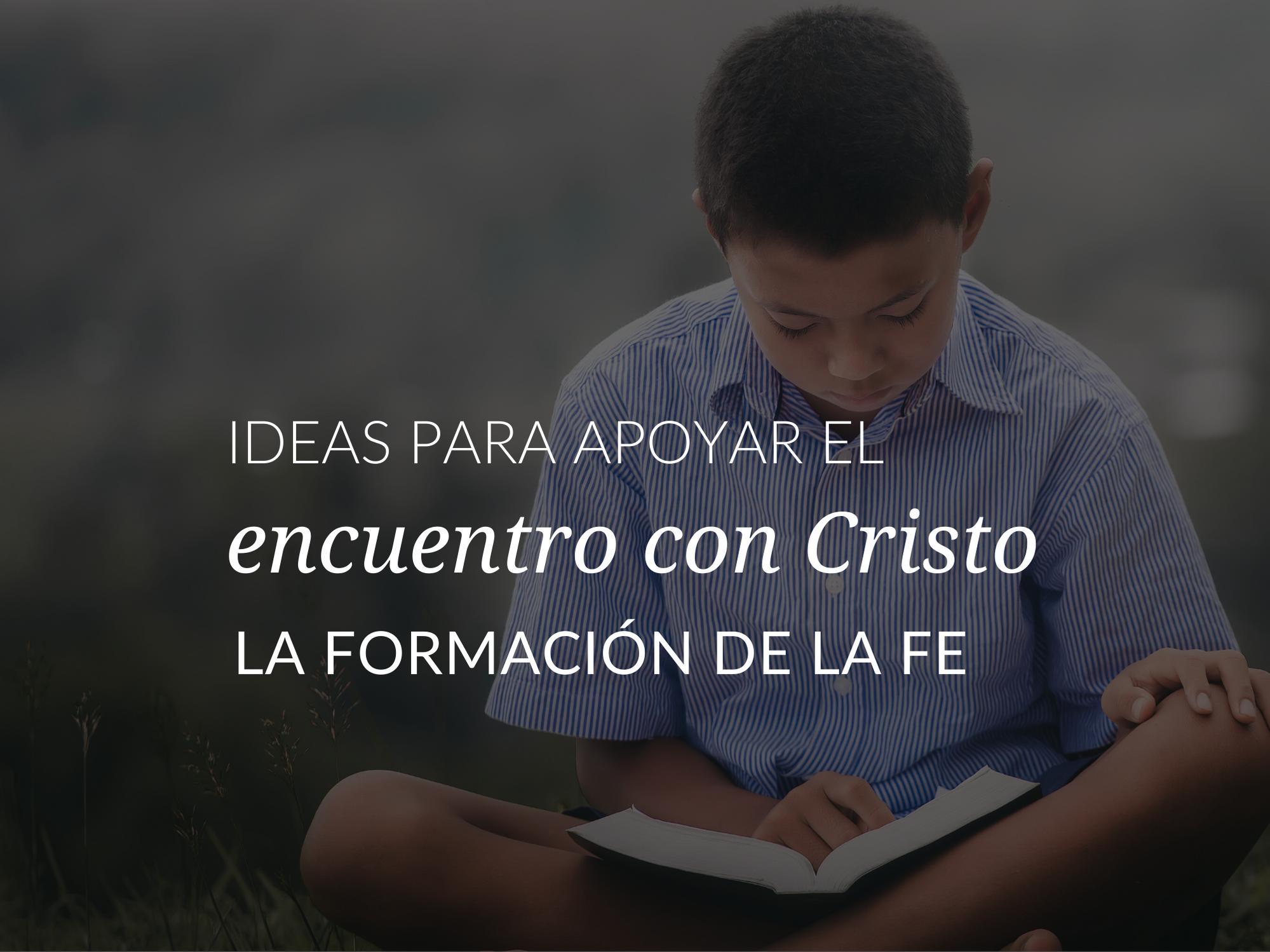 Ideas para apoyar el encuentro con Cristo en la formacion de la fe