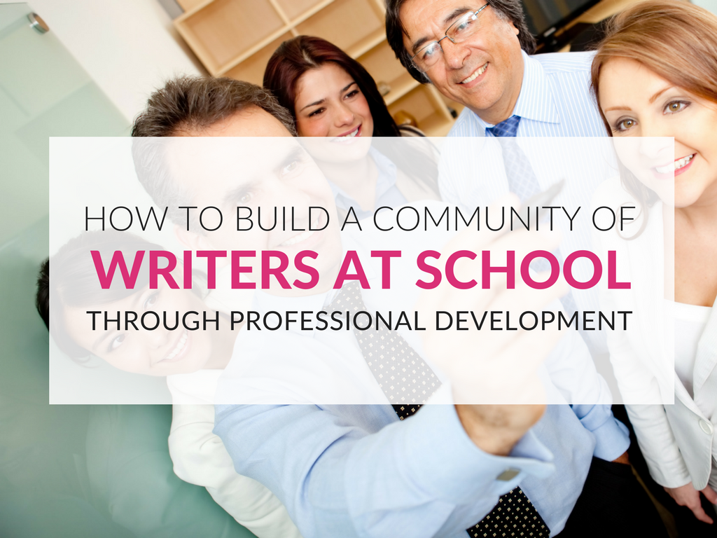 how-to-build-a-community-of-writers-at-school-through-professional-development.png