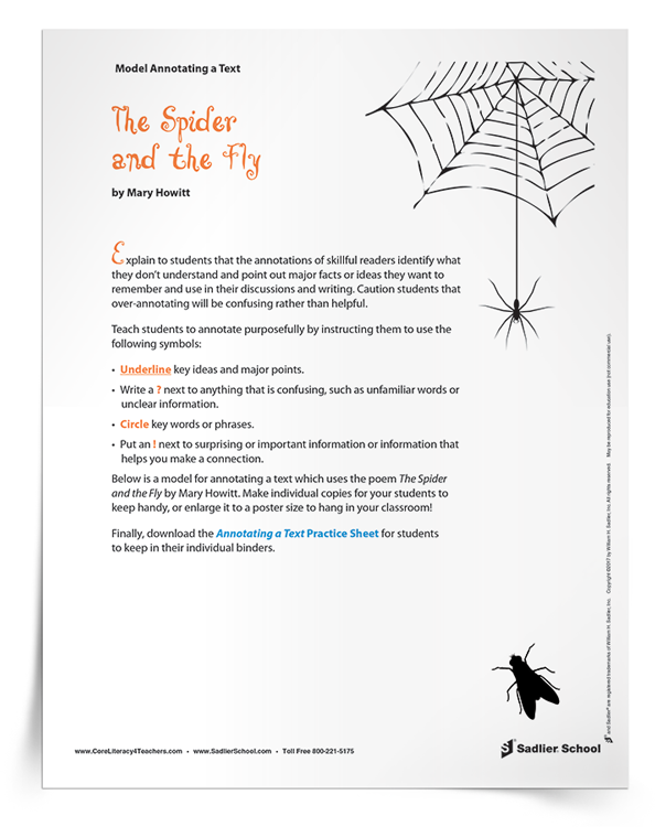 Teaching students how to annotate with a purpose will help them keep track of key ideas, and will help them formulate thoughts and questions they have while reading. Download a model for annotating a text which uses the poem The Spider and the Fly by Mary Howitt. Make individual copies for your students to keep handy, or enlarge the annotation example to a poster size and hang it in the classroom!