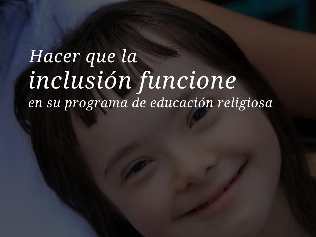 Hacer que la inclusion funcione en su programa de educacion religiosa