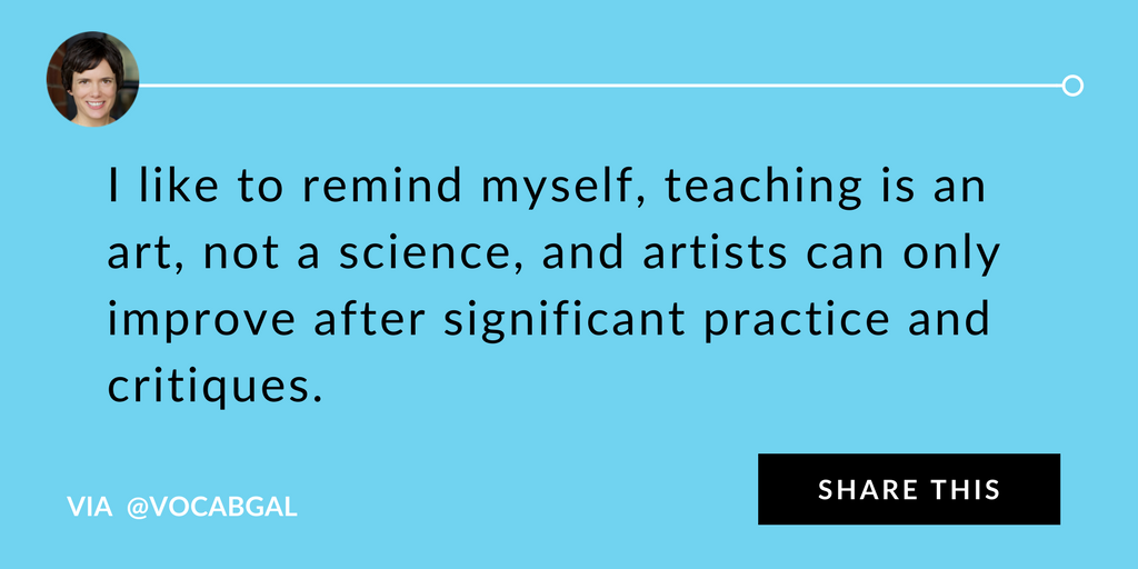 I like to remind myself, teaching is an art, not a science, and artists can only improve after significant practice and plenty of critiques.