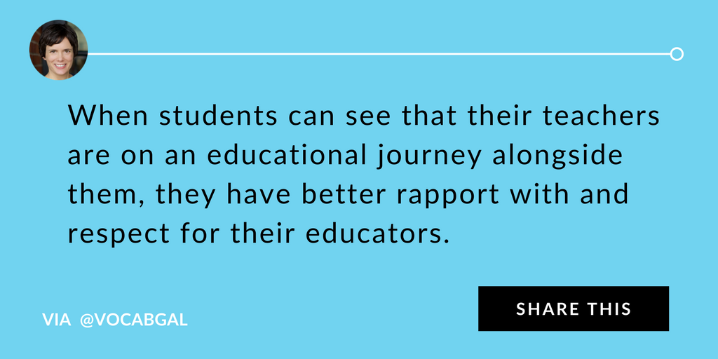 When students can see that their teachers are on an educational journey alongside them, they have better rapport with and respect for their educators.