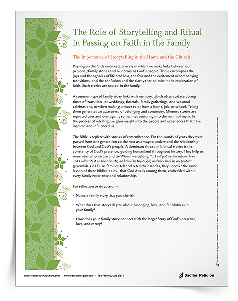 The telling of stories plays a big role in the passing on of faith in the home. Parish catechetical and  school leaders can encourage families to engage in rituals of faith by sharing stories. Give the The Role of Storytelling and Ritual in Passing on the Faith in the Family Faith Fact directly to catechists, teachers, and parents to explain and execute this idea of the strength of stories and their connection to rituals of faith.