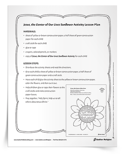 In the Jesus, the Center of Our Lives Sunflower Activity, an image of a sunflower is used to represent God at the center of our lives.  This activity can be completed at home during the summer months to remind families to put God first. Download and print the activity sheet to distribute to families, or direct families to download and read the instructions that follow.