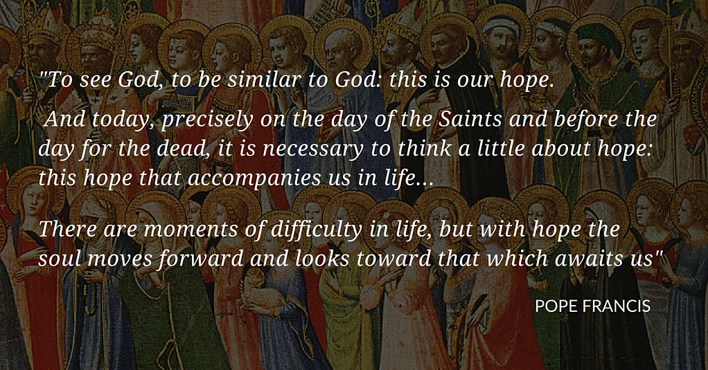 "In his 2013 Mass, Pope Francis said All Saints, All Souls feasts are time to renew hope. The feasts of All Saints and All Souls are ""days of hope,"" he said. The virtue of ""hope is like a bit of leaven that enlarges your soul. There are difficult moments in life, but with hope you go forward and keep your eyes on what awaits us. Today is a day of hope; our brothers and sisters are in the presence of God, and we, too, will be there in the Lord's arms if we follow the path of Jesus."""