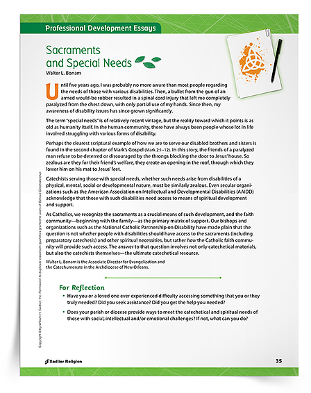 As awareness about the unique needs and differences of every child grows, so does the need to provide just-right support to all candidates for these and all sacraments.  Explore an exclusive professional development article which provides a context for adaptive learning support in sacramental preparation, reminding us that the question is not whether people with disabilities should have access to sacramental preparation and sacraments and other spiritual necessities, but how the Catholic faith community can provide this access.  Fill out the form to download the Sacraments and Special Needs Professional Development Article now.