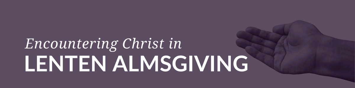 """Traditional Lenten Almsgiving :: By giving ourselves over to the suffering of others we come to see in a very real way what Jesus meant when he said, """"What you do for others, you do for me"""" (Paraphrase of Matthew 25:40). Such encounters enable us to face our own suffering with greater strength and trust in the ever-present mercy of Christ."""