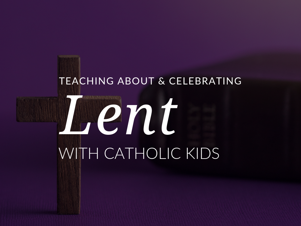 Teaching About And Celebrating Lent With Catholic Kids