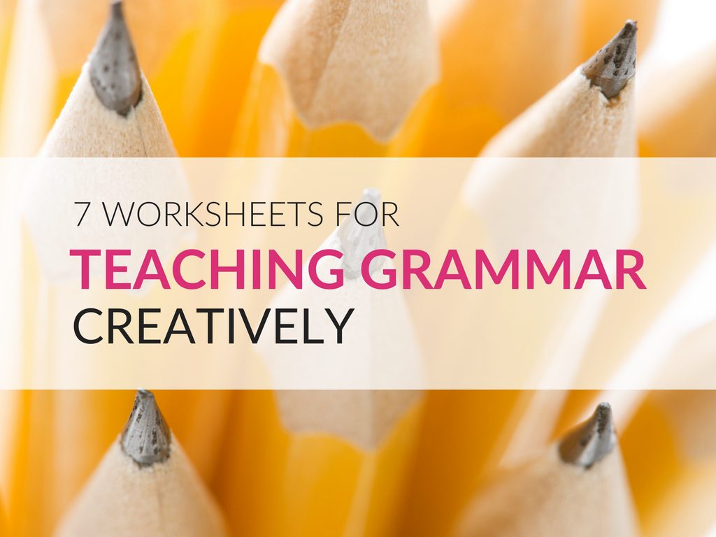 Teaching Grammar Creatively; Seven Worksheets To Get You Started